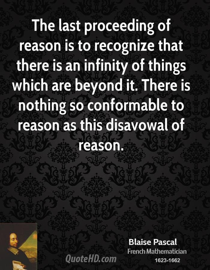 The last proceeding of reason is to recognize that there is an infinity of things which are beyond it. There is nothing so conformable to reason as this disavowal of reason.
