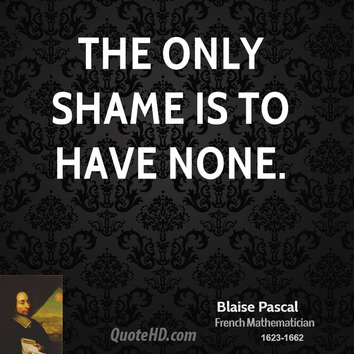 The only shame is to have none.