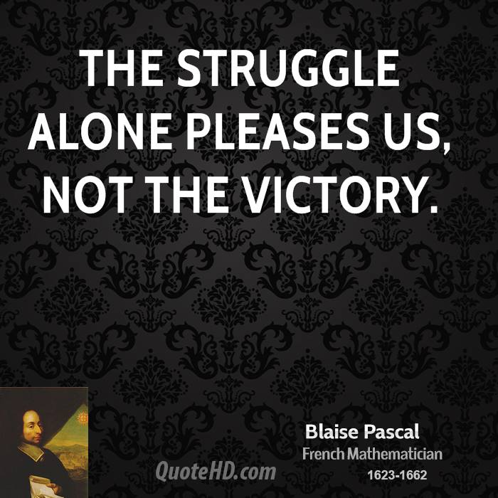 The struggle alone pleases us, not the victory.
