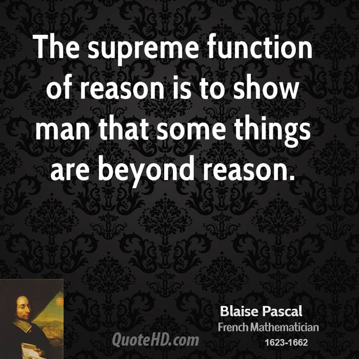The supreme function of reason is to show man that some things are beyond reason.