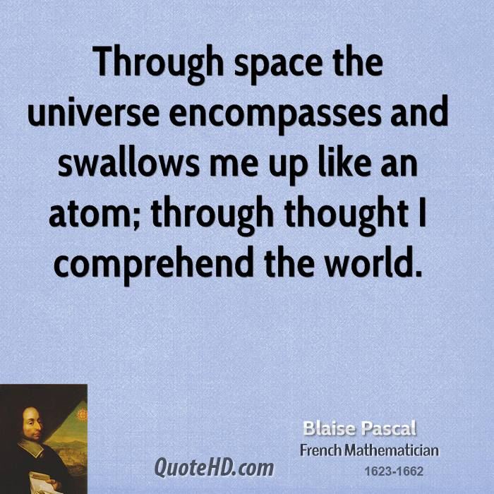 Through space the universe encompasses and swallows me up like an atom; through thought I comprehend the world.