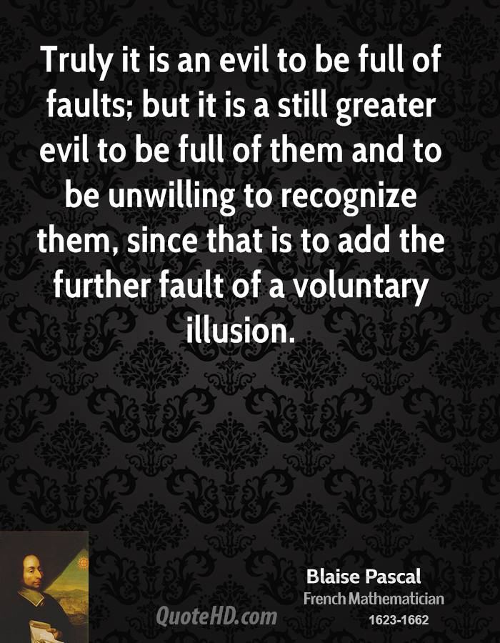 Truly it is an evil to be full of faults; but it is a still greater evil to be full of them and to be unwilling to recognize them, since that is to add the further fault of a voluntary illusion.