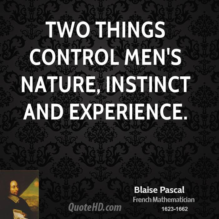 Two things control men's nature, instinct and experience.
