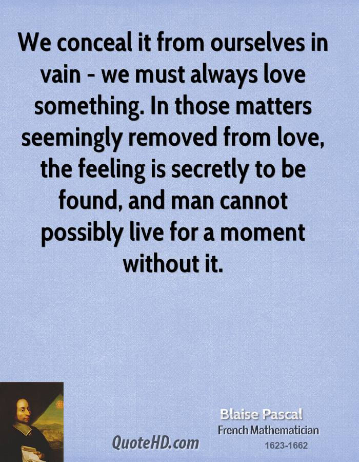 We conceal it from ourselves in vain - we must always love something. In those matters seemingly removed from love, the feeling is secretly to be found, and man cannot possibly live for a moment without it.