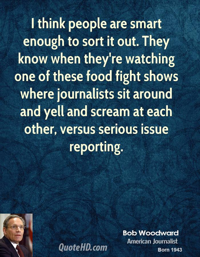 I think people are smart enough to sort it out. They know when they're watching one of these food fight shows where journalists sit around and yell and scream at each other, versus serious issue reporting.