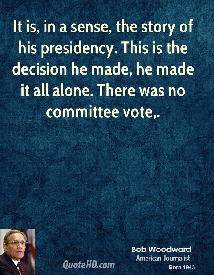 It is, in a sense, the story of his presidency. This is the decision he made, he made it all alone. There was no committee vote.