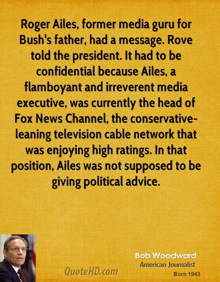 Roger Ailes, former media guru for Bush's father, had a message. Rove told the president. It had to be confidential because Ailes, a flamboyant and irreverent media executive, was currently the head of Fox News Channel, the conservative-leaning television cable network that was enjoying high ratings. In that position, Ailes was not supposed to be giving political advice.