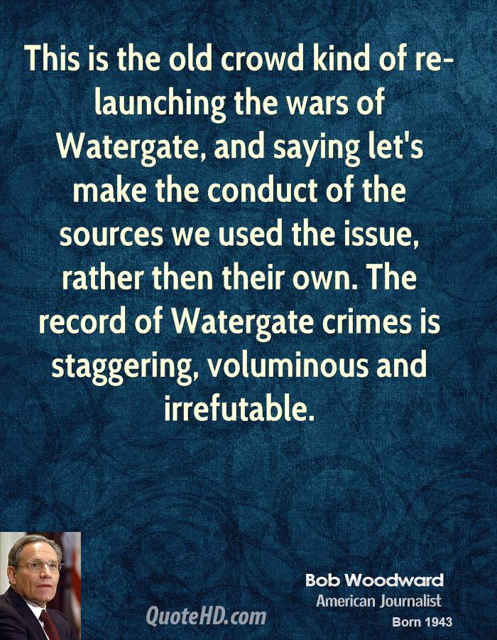 This is the old crowd kind of re-launching the wars of Watergate, and saying let's make the conduct of the sources we used the issue, rather then their own. The record of Watergate crimes is staggering, voluminous and irrefutable.