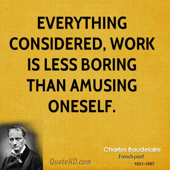 Everything considered, work is less boring than amusing oneself.