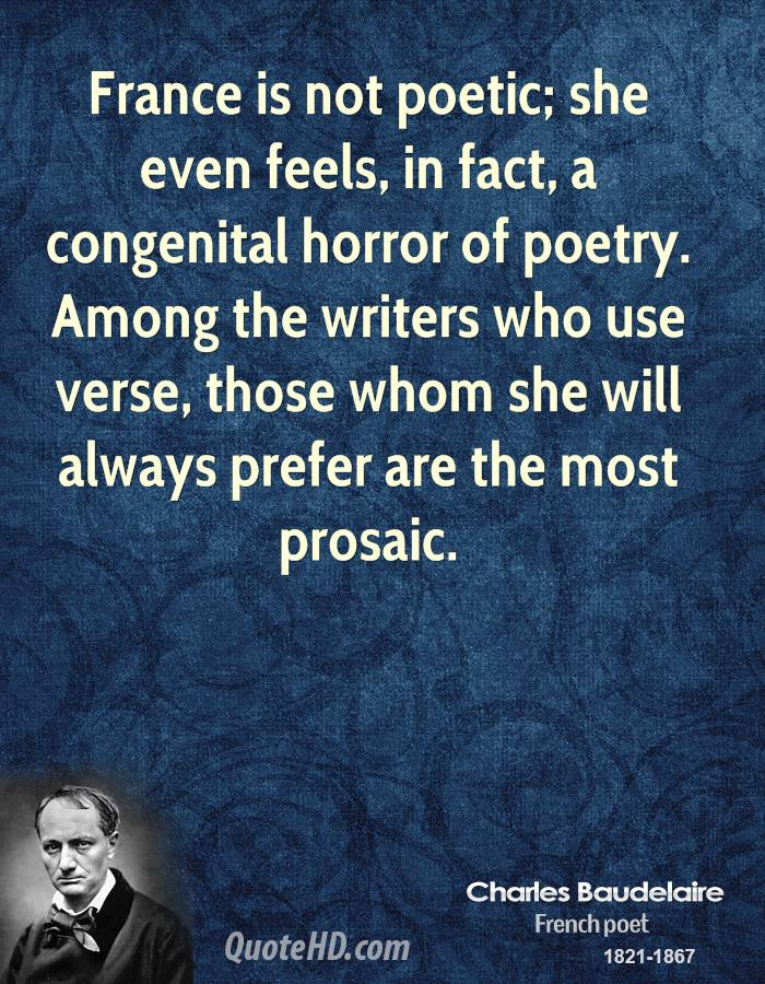 France is not poetic; she even feels, in fact, a congenital horror of poetry. Among the writers who use verse, those whom she will always prefer are the most prosaic.