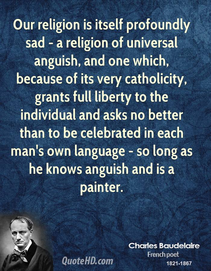 Our religion is itself profoundly sad - a religion of universal anguish, and one which, because of its very catholicity, grants full liberty to the individual and asks no better than to be celebrated in each man's own language - so long as he knows anguish and is a painter.