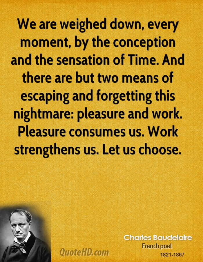 We are weighed down, every moment, by the conception and the sensation of Time. And there are but two means of escaping and forgetting this nightmare: pleasure and work. Pleasure consumes us. Work strengthens us. Let us choose.