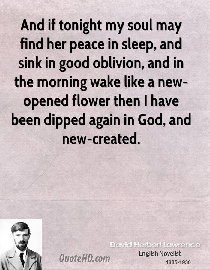 And if tonight my soul may find her peace in sleep, and sink in good oblivion, and in the morning wake like a new-opened flower then I have been dipped again in God, and new-created.