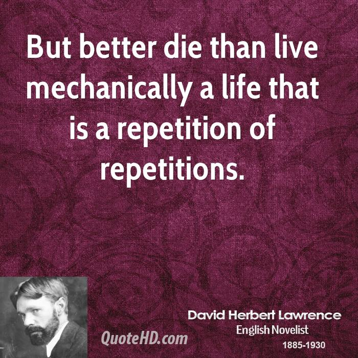 But better die than live mechanically a life that is a repetition of repetitions.