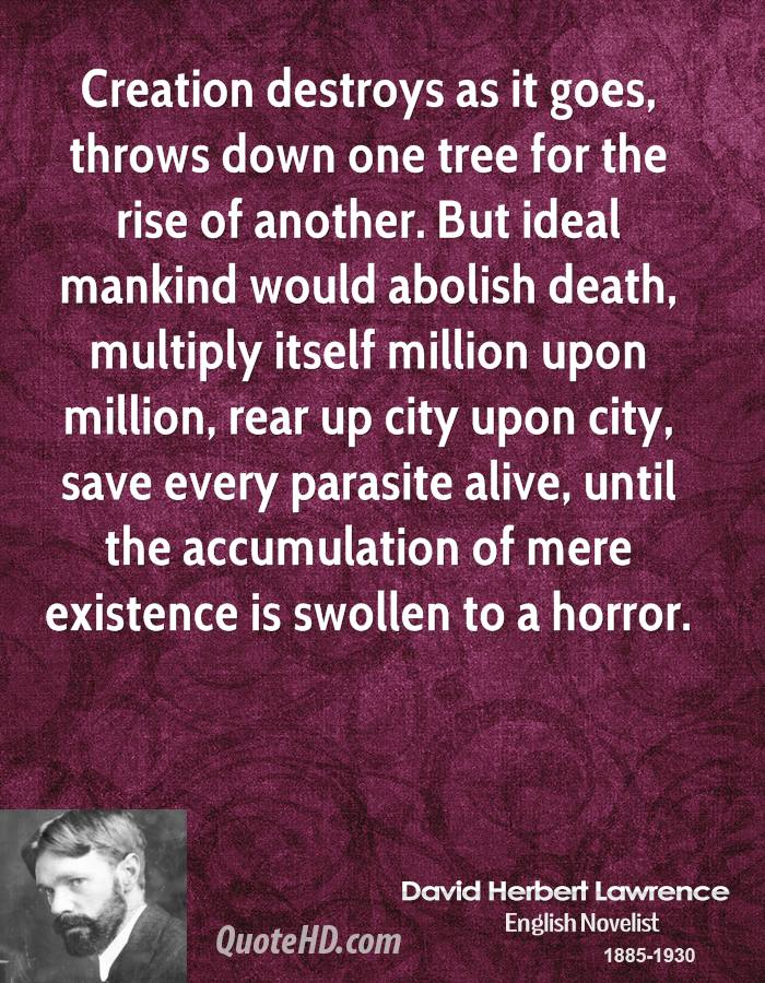 Creation destroys as it goes, throws down one tree for the rise of another. But ideal mankind would abolish death, multiply itself million upon million, rear up city upon city, save every parasite alive, until the accumulation of mere existence is swollen to a horror.