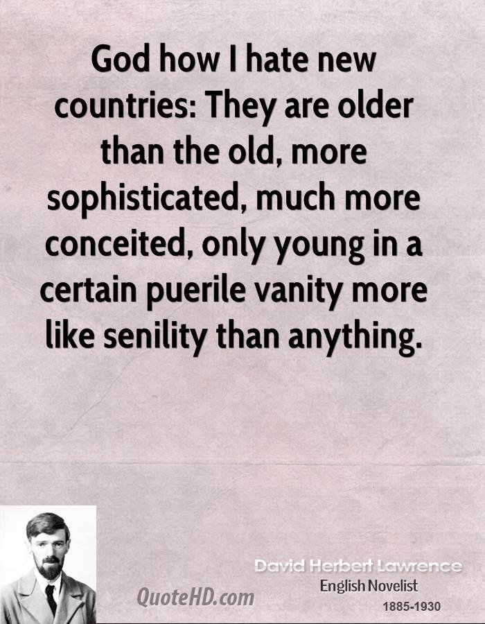 God how I hate new countries: They are older than the old, more sophisticated, much more conceited, only young in a certain puerile vanity more like senility than anything.