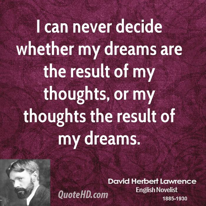 I can never decide whether my dreams are the result of my thoughts, or my thoughts the result of my dreams.