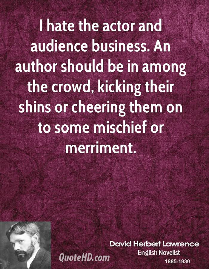 I hate the actor and audience business. An author should be in among the crowd, kicking their shins or cheering them on to some mischief or merriment.