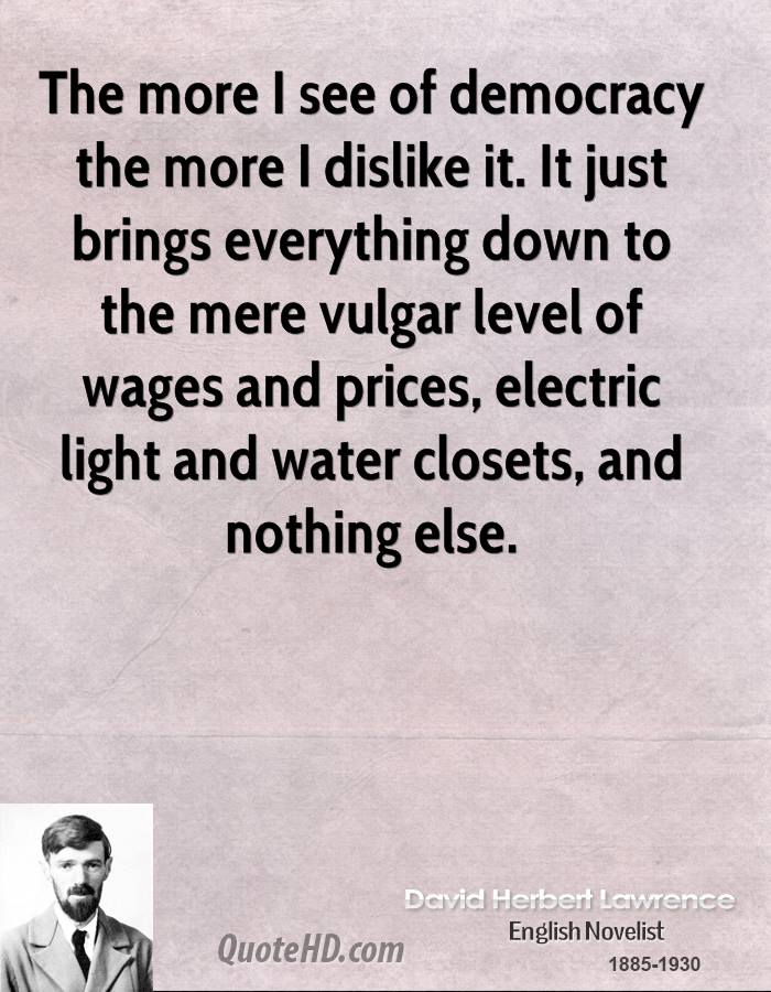 The more I see of democracy the more I dislike it. It just brings everything down to the mere vulgar level of wages and prices, electric light and water closets, and nothing else.