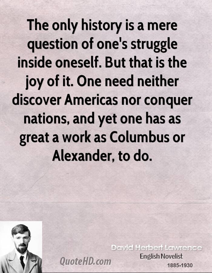 The only history is a mere question of one's struggle inside oneself. But that is the joy of it. One need neither discover Americas nor conquer nations, and yet one has as great a work as Columbus or Alexander, to do.