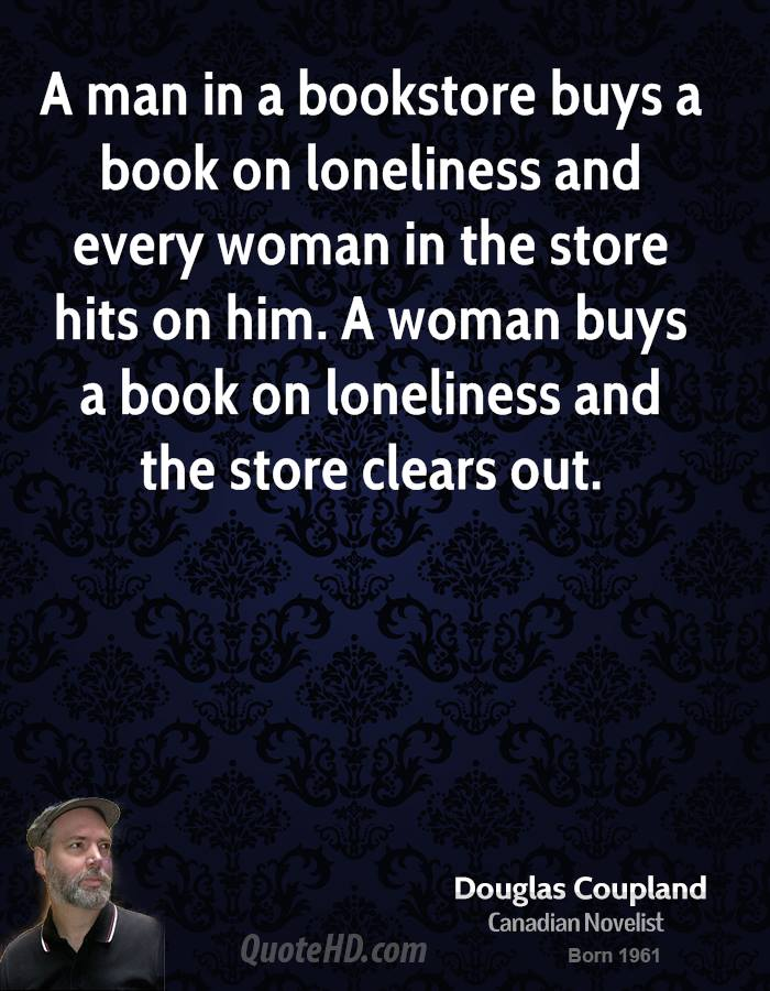 A man in a bookstore buys a book on loneliness and every woman in the store hits on him. A woman buys a book on loneliness and the store clears out.