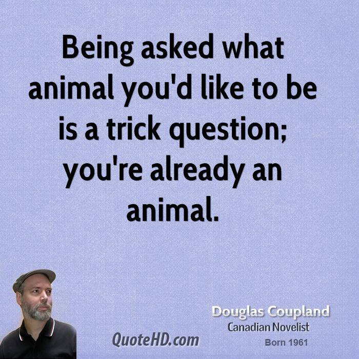 Being asked what animal you'd like to be is a trick question; you're already an animal.