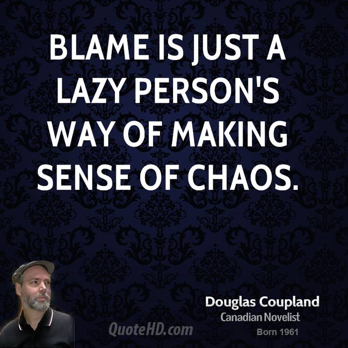 Blame is just a lazy person's way of making sense of chaos.