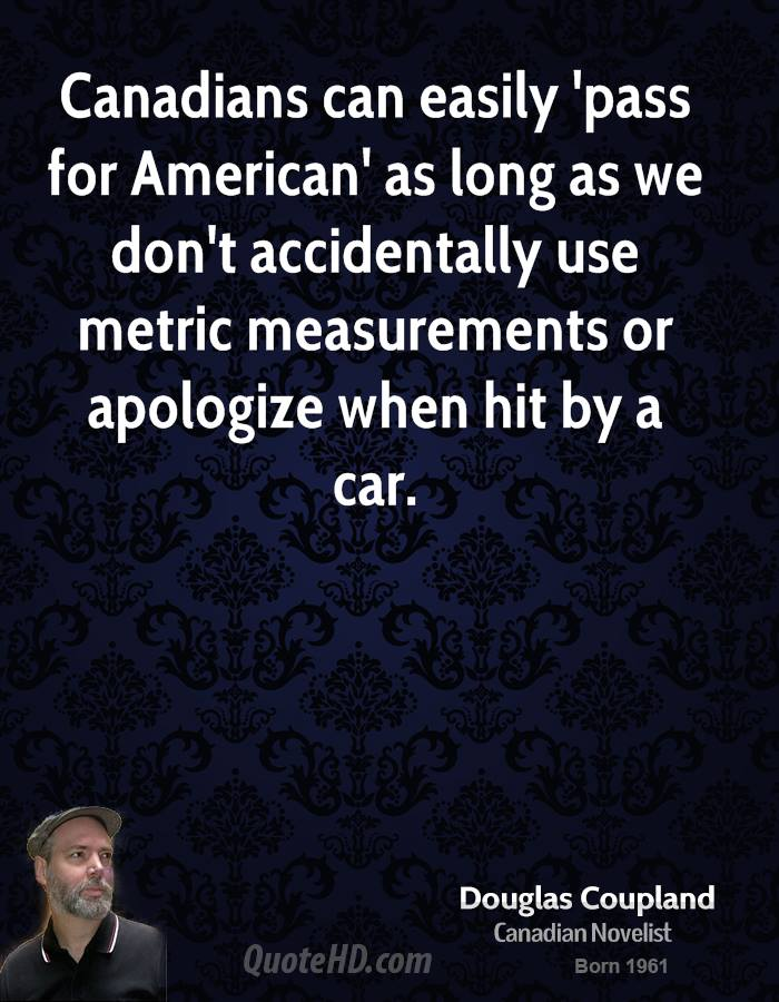 Canadians can easily 'pass for American' as long as we don't accidentally use metric measurements or apologize when hit by a car.