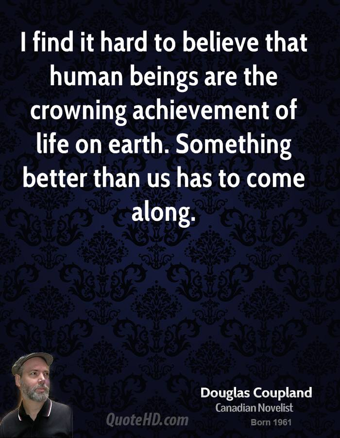 I find it hard to believe that human beings are the crowning achievement of life on earth. Something better than us has to come along.