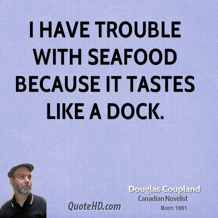 I have trouble with seafood because it tastes like a dock.