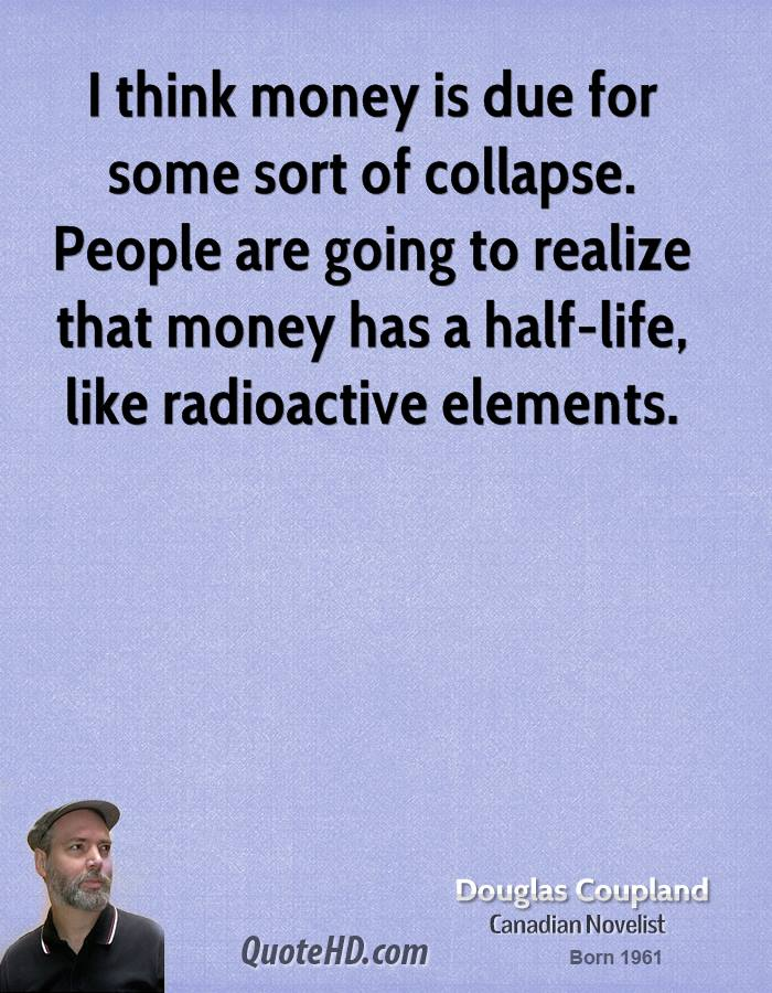 I think money is due for some sort of collapse. People are going to realize that money has a half-life, like radioactive elements.