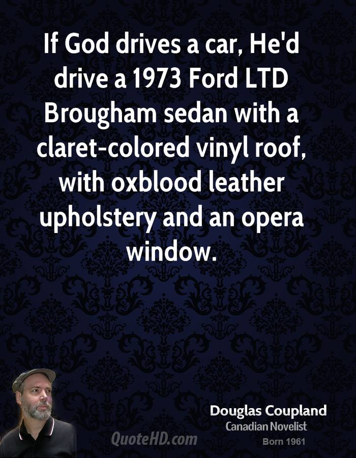 If God drives a car, He'd drive a 1973 Ford LTD Brougham sedan with a claret-colored vinyl roof, with oxblood leather upholstery and an opera window.