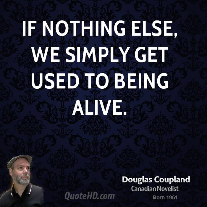 If nothing else, we simply get used to being alive.