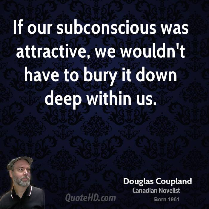 If our subconscious was attractive, we wouldn't have to bury it down deep within us.