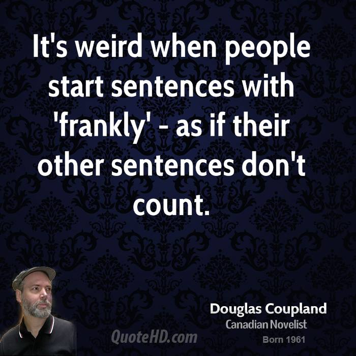 It's weird when people start sentences with 'frankly' - as if their other sentences don't count.
