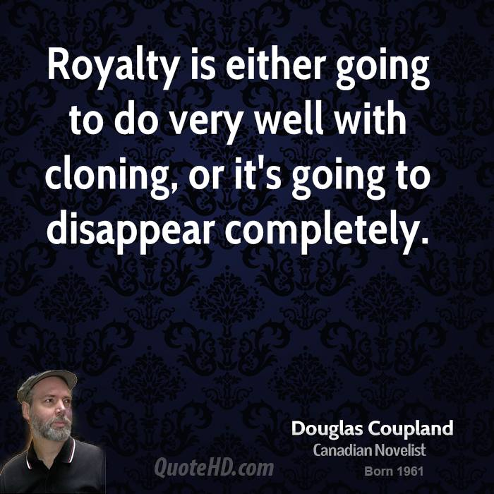 Royalty is either going to do very well with cloning, or it's going to disappear completely.