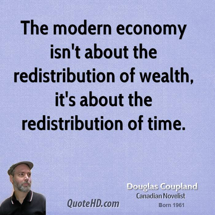 The modern economy isn't about the redistribution of wealth, it's about the redistribution of time.