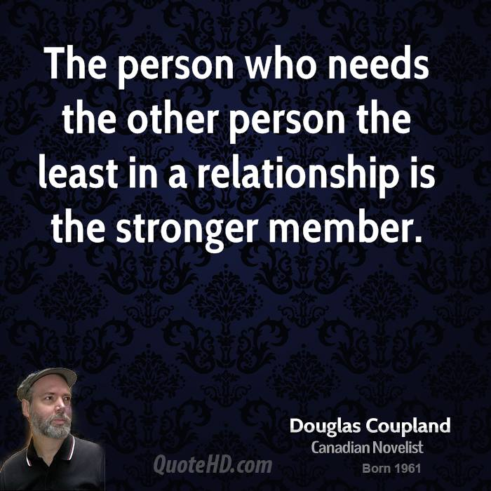 The person who needs the other person the least in a relationship is the stronger member.