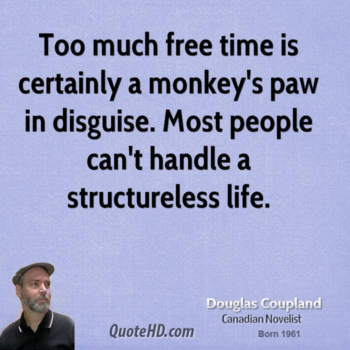 Too much free time is certainly a monkey's paw in disguise. Most people can't handle a structureless life.