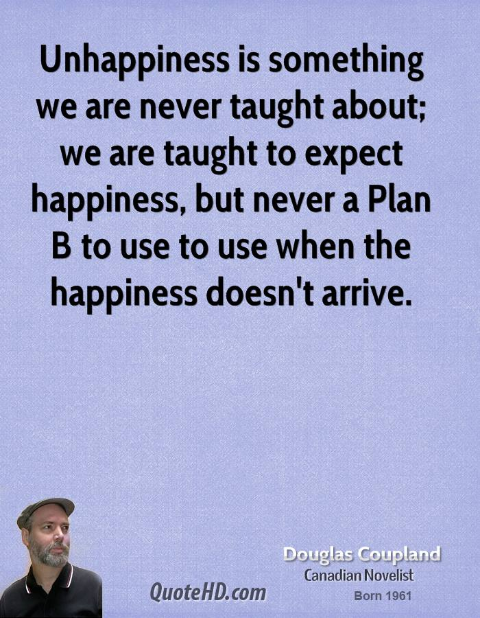 Unhappiness is something we are never taught about; we are taught to expect happiness, but never a Plan B to use to use when the happiness doesn't arrive.
