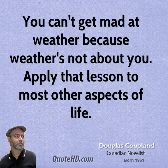 You can't get mad at weather because weather's not about you. Apply that lesson to most other aspects of life.