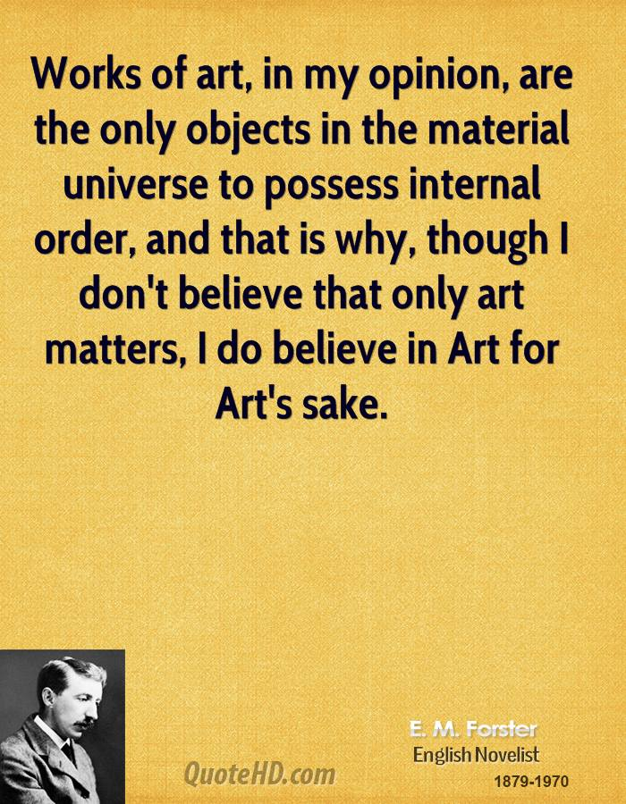Works of art, in my opinion, are the only objects in the material universe to possess internal order, and that is why, though I don't believe that only art matters, I do believe in Art for Art's sake.