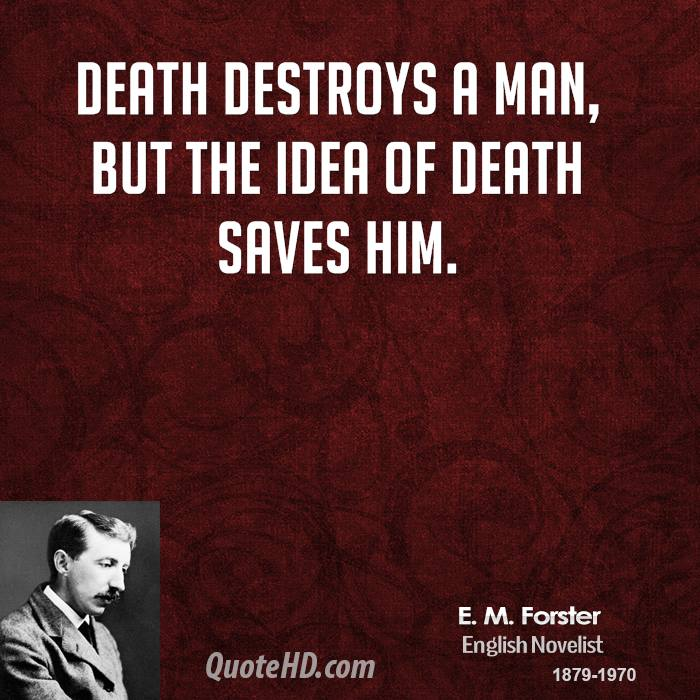 Death destroys a man, but the idea of death saves him.