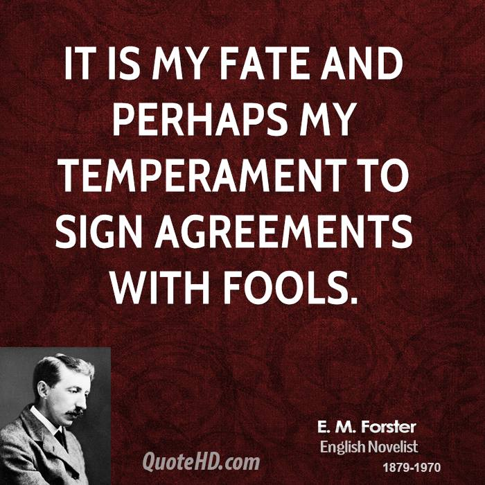 It is my fate and perhaps my temperament to sign agreements with fools.