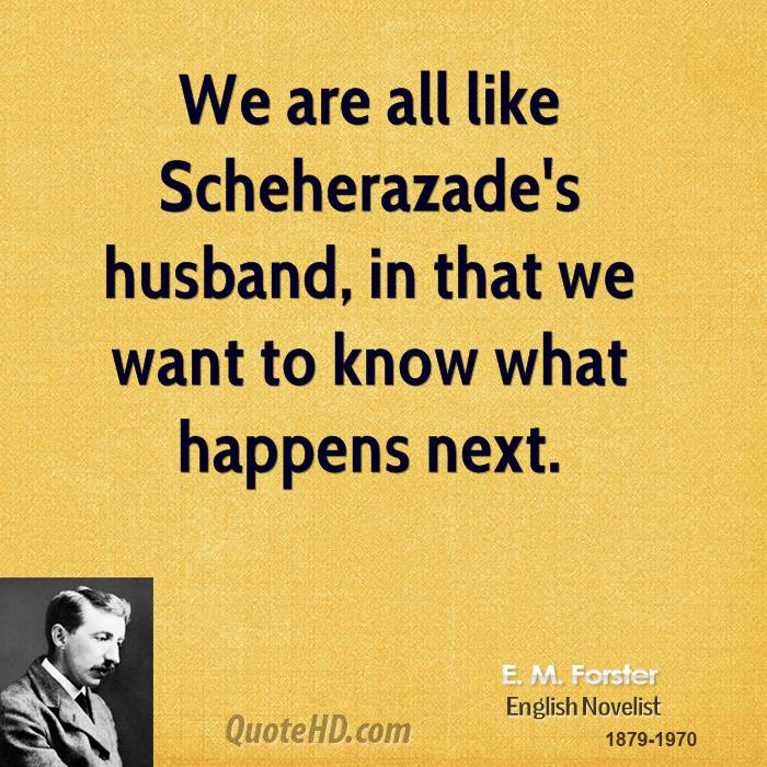 We are all like Scheherazade's husband, in that we want to know what happens next.