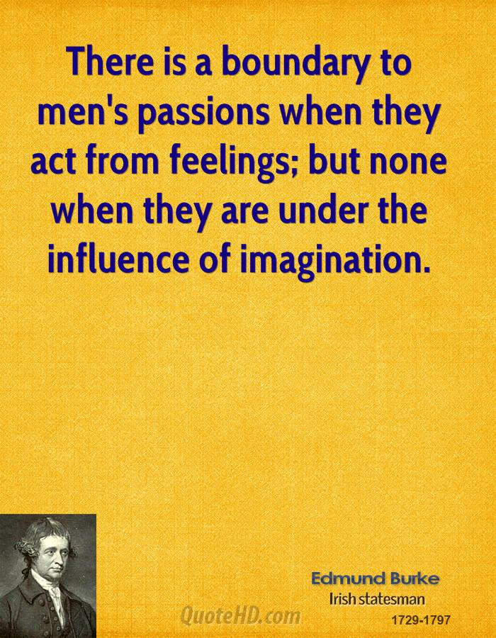 There is a boundary to men's passions when they act from feelings; but none when they are under the influence of imagination.