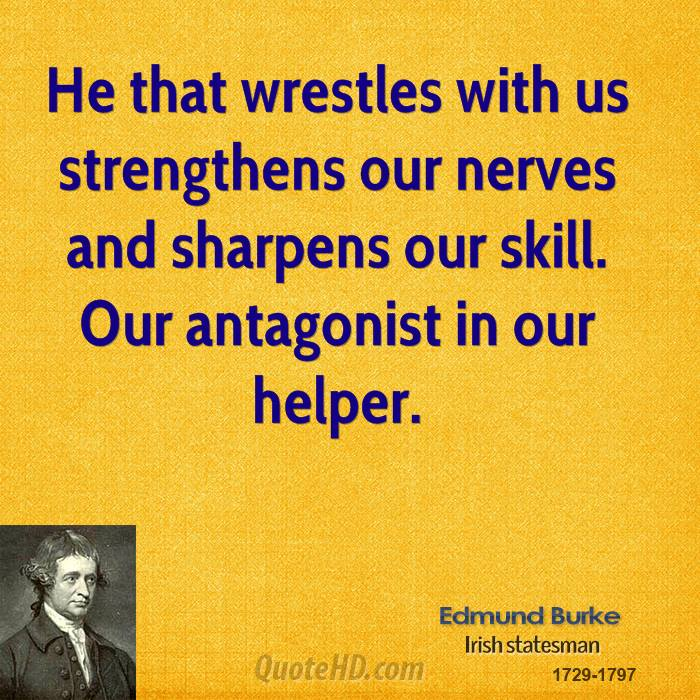 He that wrestles with us strengthens our nerves and sharpens our skill. Our antagonist in our helper.