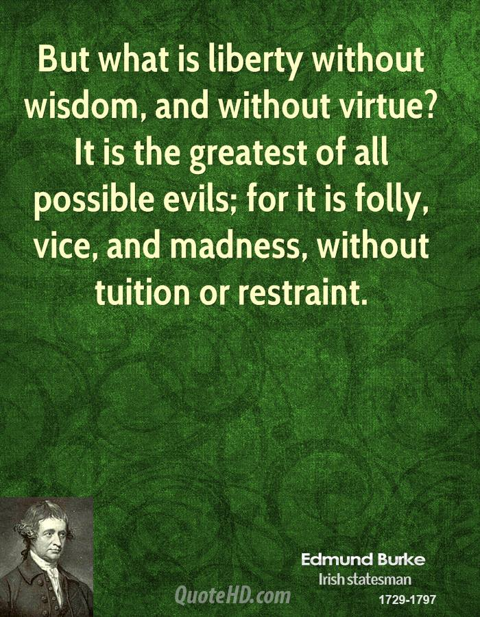 But what is liberty without wisdom, and without virtue? It is the greatest of all possible evils; for it is folly, vice, and madness, without tuition or restraint.