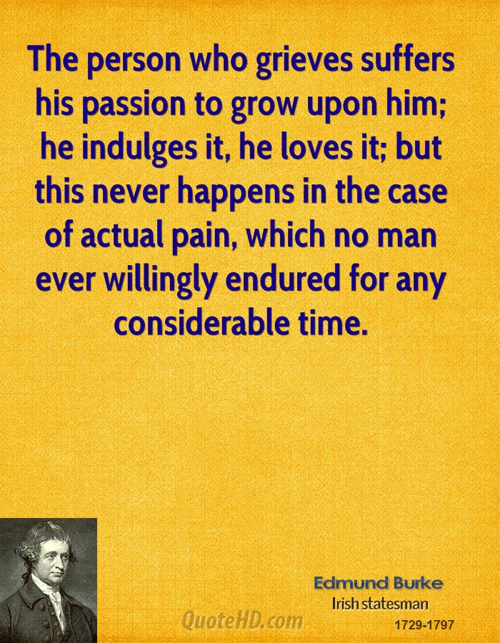 The person who grieves suffers his passion to grow upon him; he indulges it, he loves it; but this never happens in the case of actual pain, which no man ever willingly endured for any considerable time.
