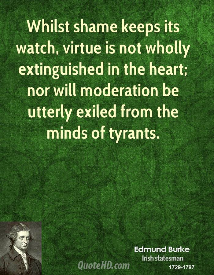 Whilst shame keeps its watch, virtue is not wholly extinguished in the heart; nor will moderation be utterly exiled from the minds of tyrants.